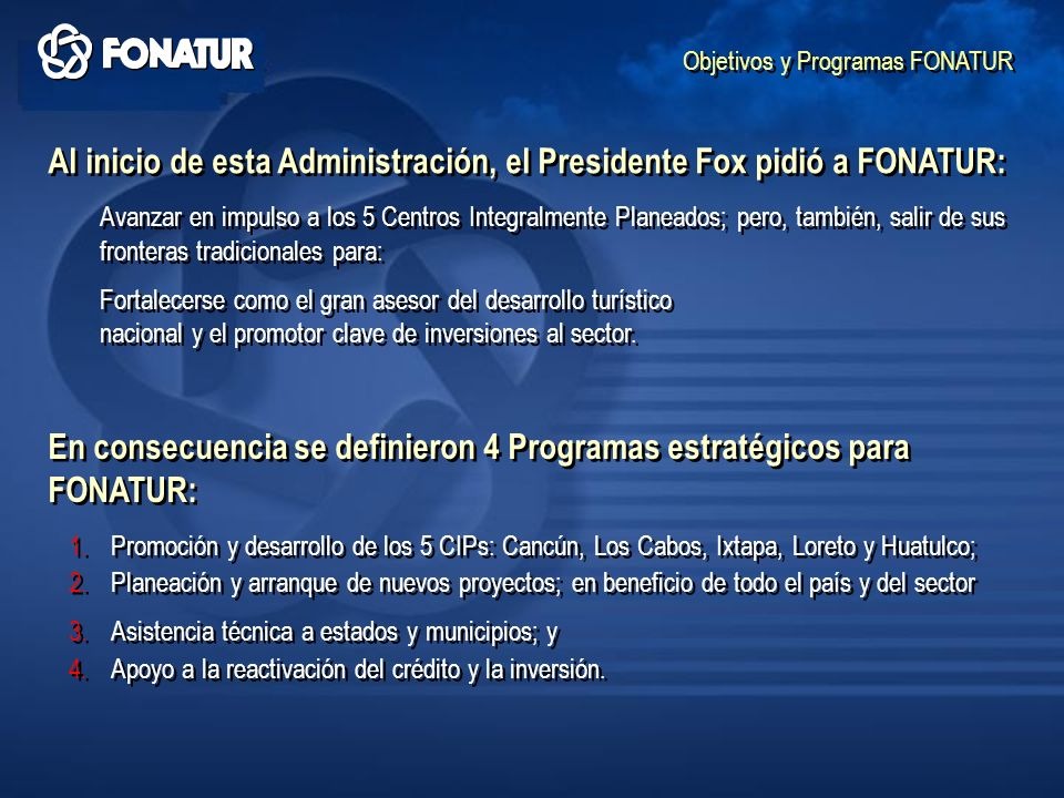 Objetivos y Programas FONATUR Al inicio de esta Administración, el Presidente Fox pidió a FONATUR: Avanzar en impulso a los 5 Centros Integralmente Pl