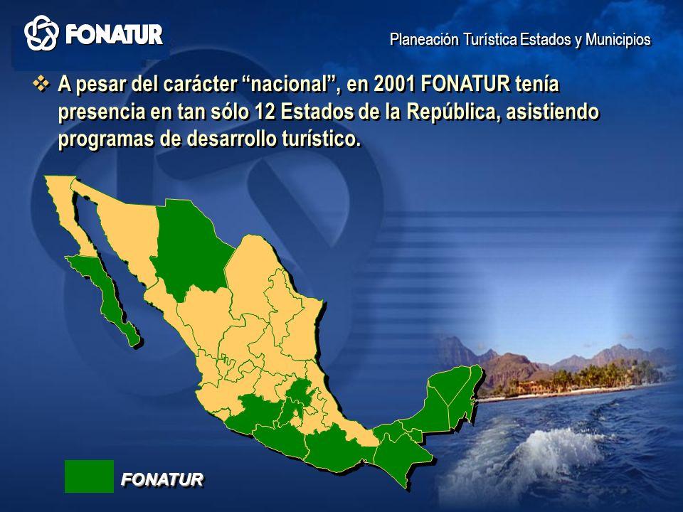 A pesar del carácter nacional, en 2001 FONATUR tenía presencia en tan sólo 12 Estados de la República, asistiendo programas de desarrollo turístico. P