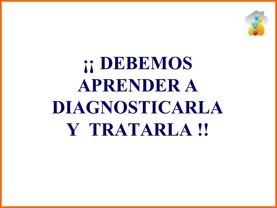 ¡¡ DEBEMOS APRENDER A DIAGNOSTICARLA Y TRATARLA !!