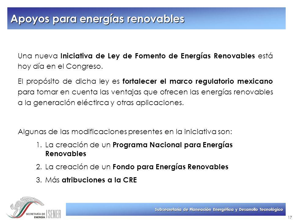 Subsecretaría de Planeación Energética y Desarrollo Tecnológico 17 Una nueva Iniciativa de Ley de Fomento de Energías Renovables está hoy día en el Co