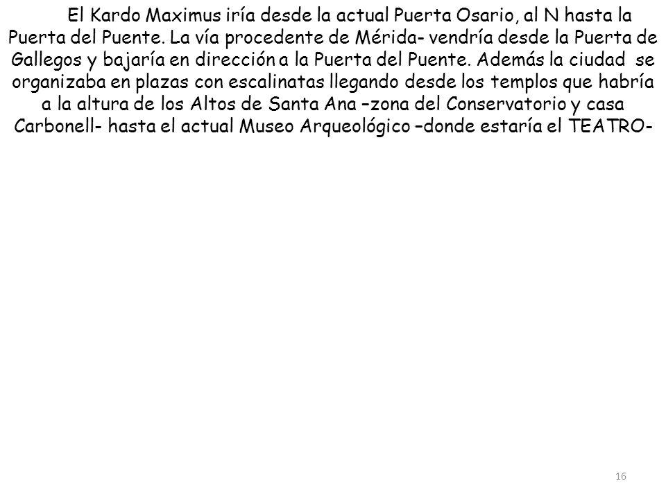 El Kardo Maximus iría desde la actual Puerta Osario, al N hasta la Puerta del Puente. La vía procedente de Mérida- vendría desde la Puerta de Gallegos