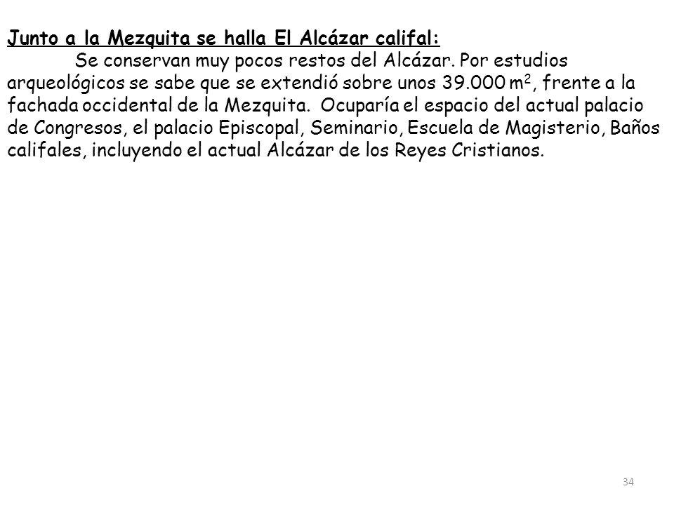 Junto a la Mezquita se halla El Alcázar califal: Se conservan muy pocos restos del Alcázar. Por estudios arqueológicos se sabe que se extendió sobre u