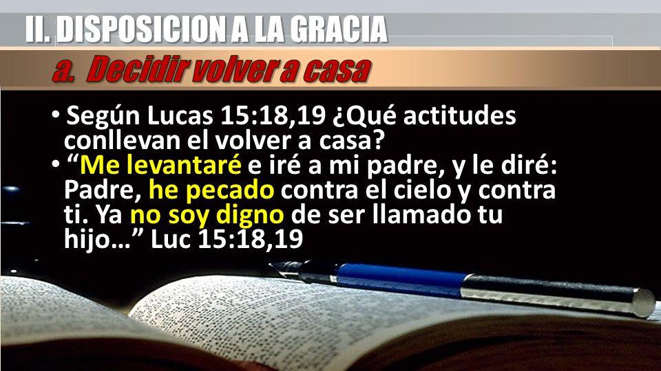 II. DISPOSICION A LA GRACIA Según Lucas 15:18,19 ¿Qué actitudes conllevan el volver a casa? Según Lucas 15:18,19 ¿Qué actitudes conllevan el volver a