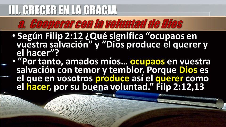 III. CRECER EN LA GRACIA Según Filip 2:12 ¿Qué significa ocupaos en vuestra salvación y Dios produce el querer y el hacer? Según Filip 2:12 ¿Qué signi