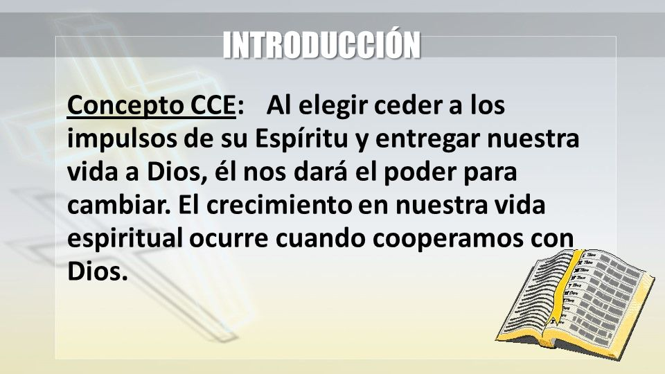 INTRODUCCIÓN Concepto CCE:Al elegir ceder a los impulsos de su Espíritu y entregar nuestra vida a Dios, él nos dará el poder para cambiar. El crecimie