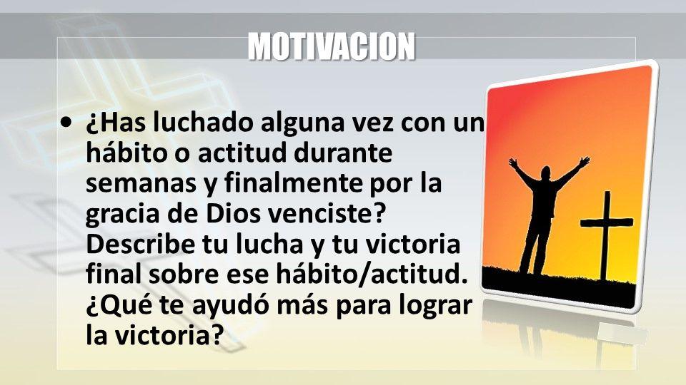 MOTIVACION ¿Has luchado alguna vez con un hábito o actitud durante semanas y finalmente por la gracia de Dios venciste.