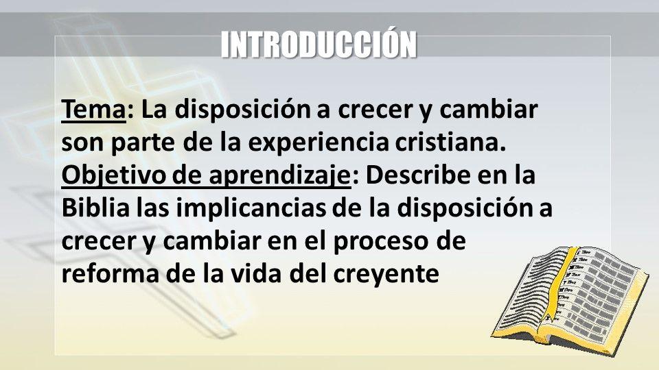 INTRODUCCIÓN Tema: La disposición a crecer y cambiar son parte de la experiencia cristiana. Objetivo de aprendizaje: Describe en la Biblia las implica