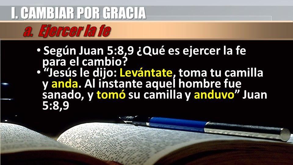 I. CAMBIAR POR GRACIA Según Juan 5:8,9 ¿Qué es ejercer la fe para el cambio.
