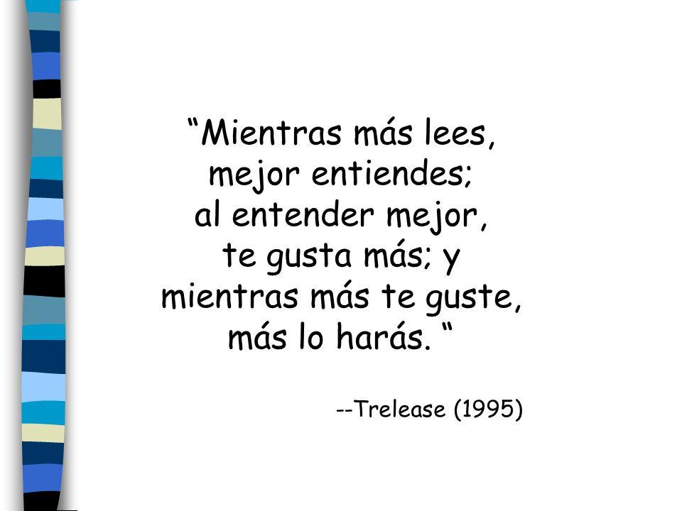 Mientras más lees, mejor entiendes; al entender mejor, te gusta más; y mientras más te guste, más lo harás. --Trelease (1995)