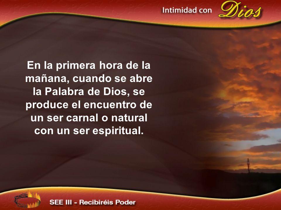 En la primera hora de la mañana, cuando se abre la Palabra de Dios, se produce el encuentro de un ser carnal o natural con un ser espiritual.