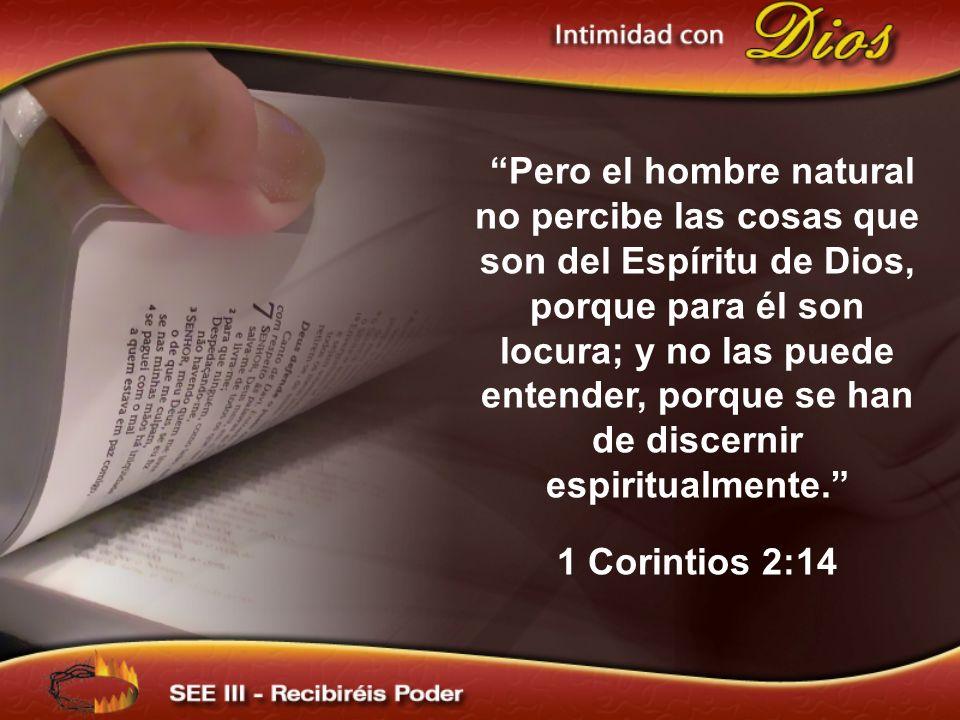 Pero el hombre natural no percibe las cosas que son del Espíritu de Dios, porque para él son locura; y no las puede entender, porque se han de discern