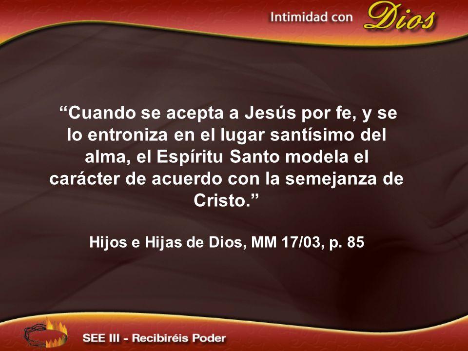 Cuando se acepta a Jesús por fe, y se lo entroniza en el lugar santísimo del alma, el Espíritu Santo modela el carácter de acuerdo con la semejanza de