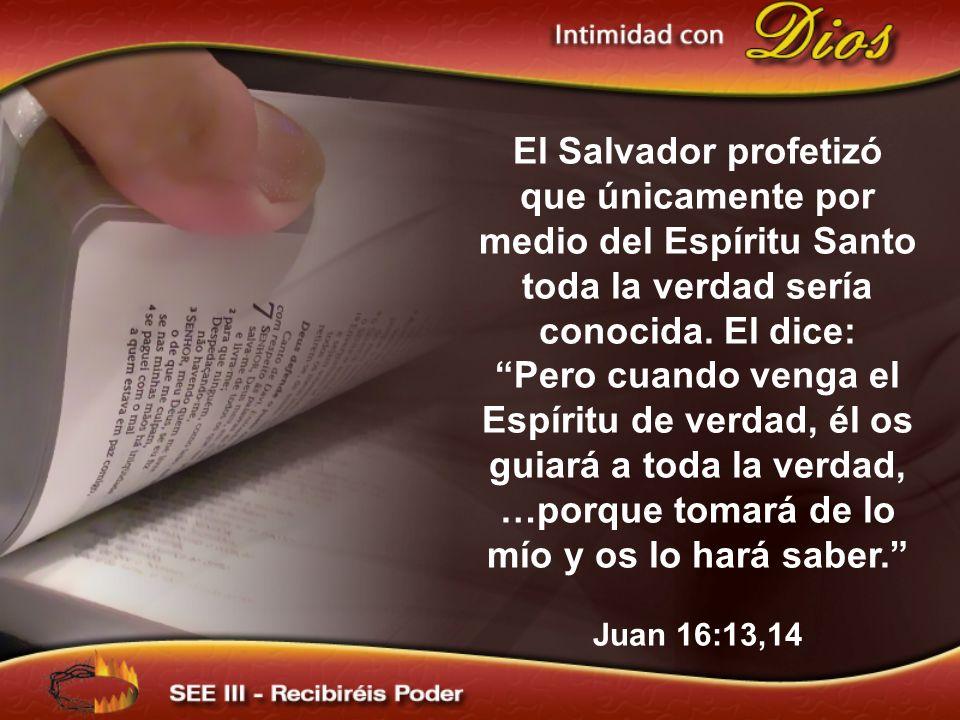 El Salvador profetizó que únicamente por medio del Espíritu Santo toda la verdad sería conocida. El dice: Pero cuando venga el Espíritu de verdad, él