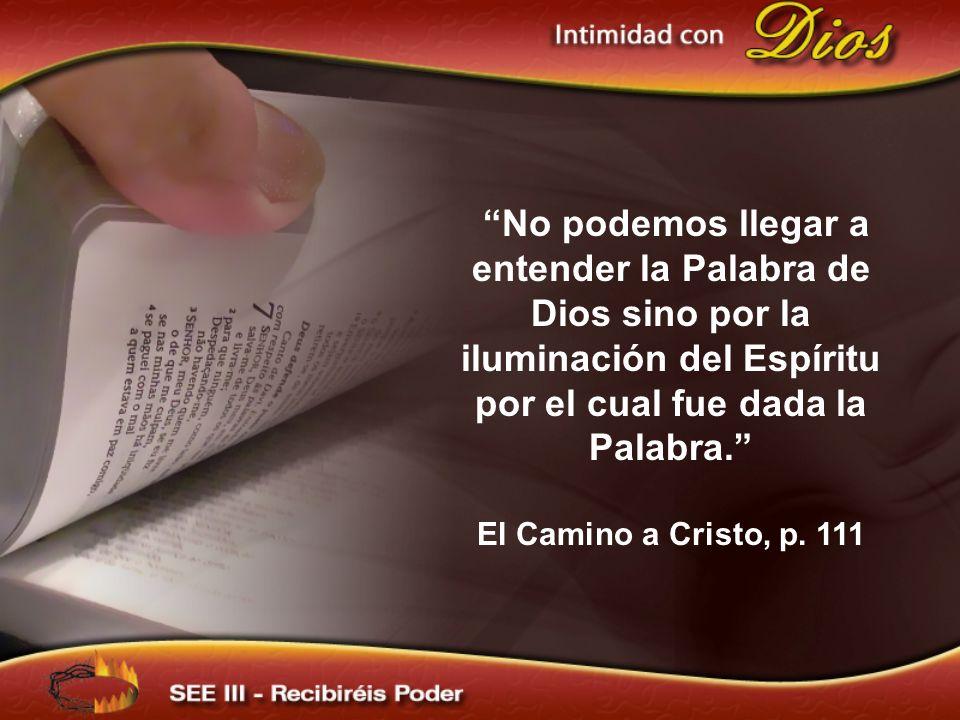 No podemos llegar a entender la Palabra de Dios sino por la iluminación del Espíritu por el cual fue dada la Palabra. El Camino a Cristo, p. 111