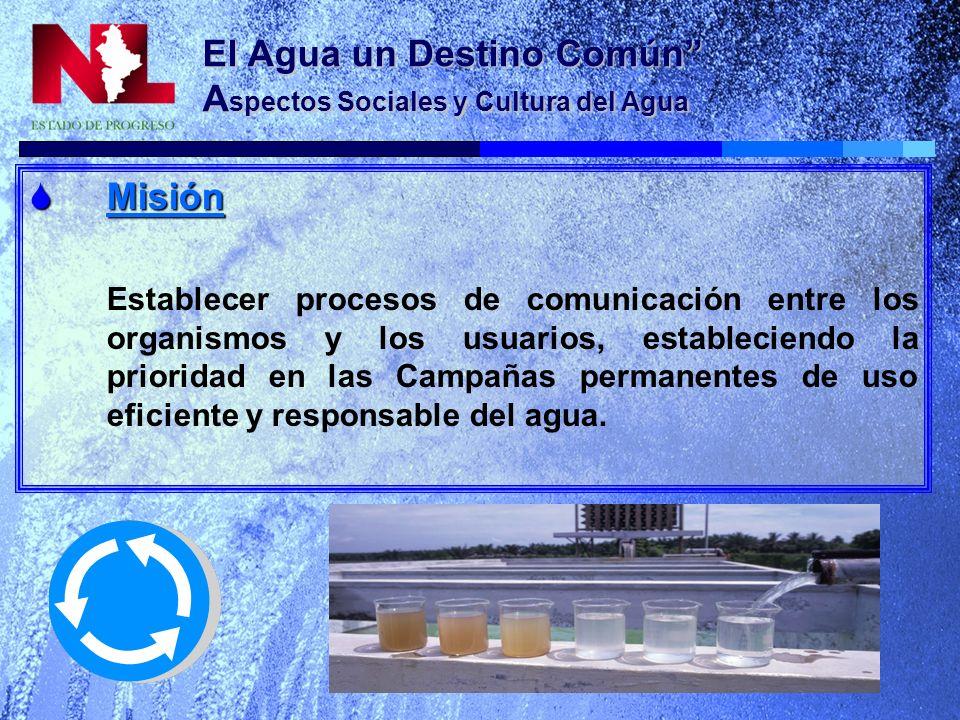 El Agua un Destino Común A spectos Sociales y Cultura del Agua Misión Misión Establecer procesos de comunicación entre los organismos y los usuarios, estableciendo la prioridad en las Campañas permanentes de uso eficiente y responsable del agua.
