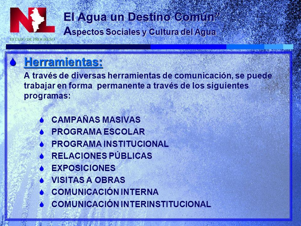 El Agua un Destino Común A spectos Sociales y Cultura del Agua Herramientas: Herramientas: A través de diversas herramientas de comunicación, se puede trabajar en forma permanente a través de los siguientes programas: CAMPAÑAS MASIVAS PROGRAMA ESCOLAR PROGRAMA INSTITUCIONAL RELACIONES PÚBLICAS EXPOSICIONES VISITAS A OBRAS COMUNICACIÓN INTERNA COMUNICACIÓN INTERINSTITUCIONAL