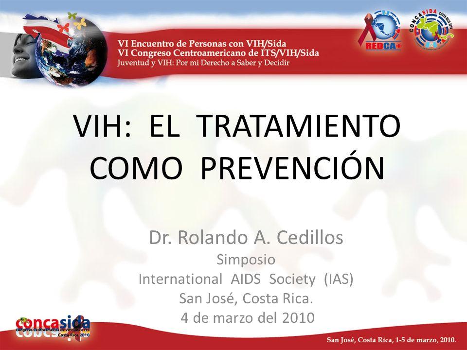 VIH: EL TRATAMIENTO COMO PREVENCIÓN Dr. Rolando A. Cedillos Simposio International AIDS Society (IAS) San José, Costa Rica. 4 de marzo del 2010
