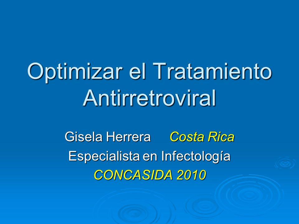 Optimizar el Tratamiento Antirretroviral Gisela Herrera Costa Rica Especialista en Infectología CONCASIDA 2010