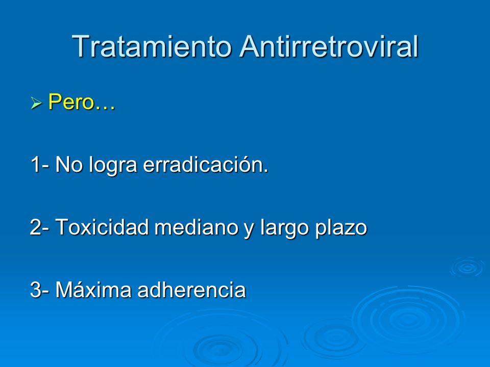 Tratamiento Antirretroviral Pero… Pero… 1- No logra erradicación. 2- Toxicidad mediano y largo plazo 3- Máxima adherencia