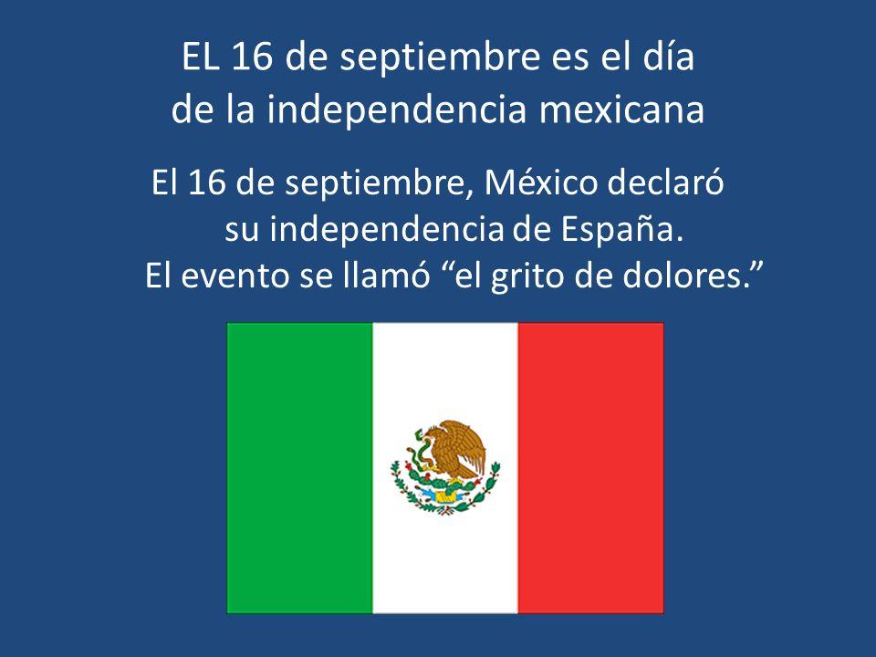 EL 16 de septiembre es el día de la independencia mexicana El 16 de septiembre, México declaró su independencia de España. El evento se llamó el grito