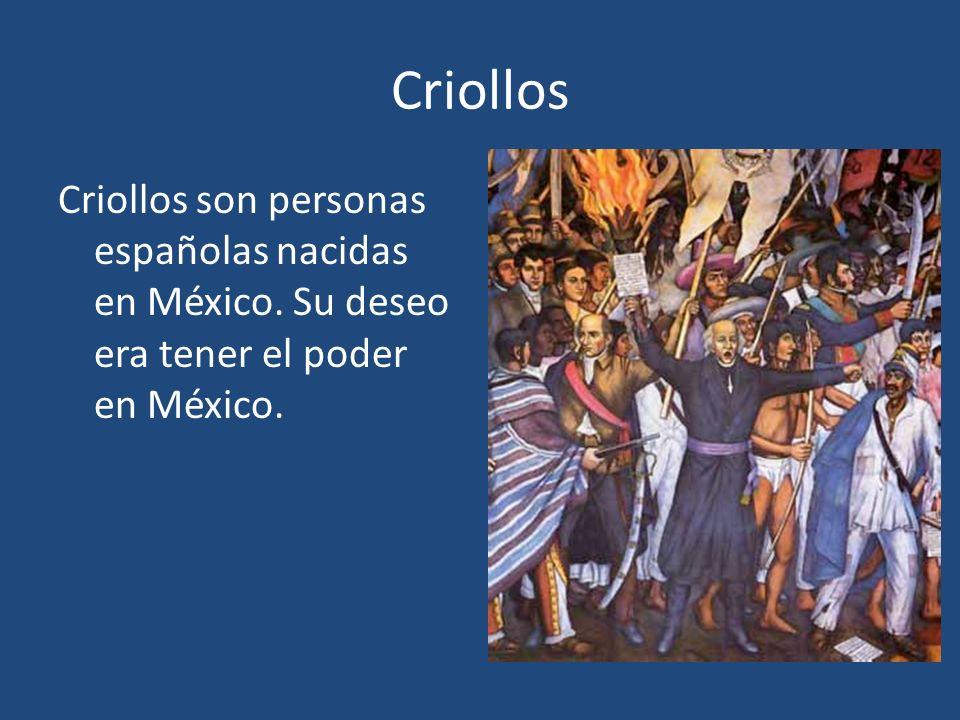 Criollos Criollos son personas españolas nacidas en México. Su deseo era tener el poder en México.