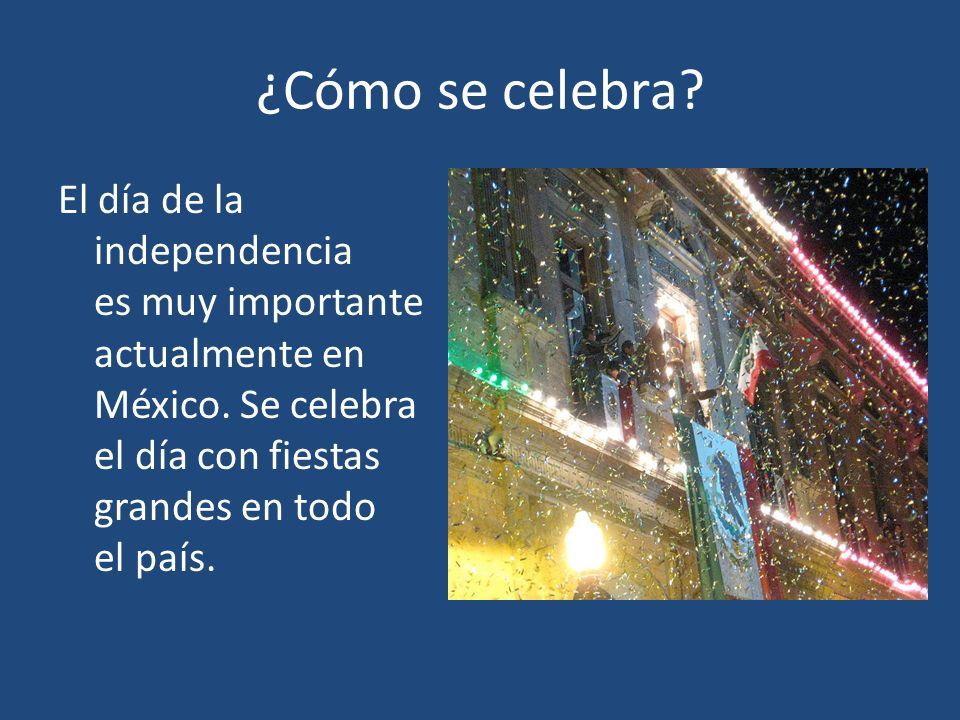 ¿Cómo se celebra? El día de la independencia es muy importante actualmente en México. Se celebra el día con fiestas grandes en todo el país.