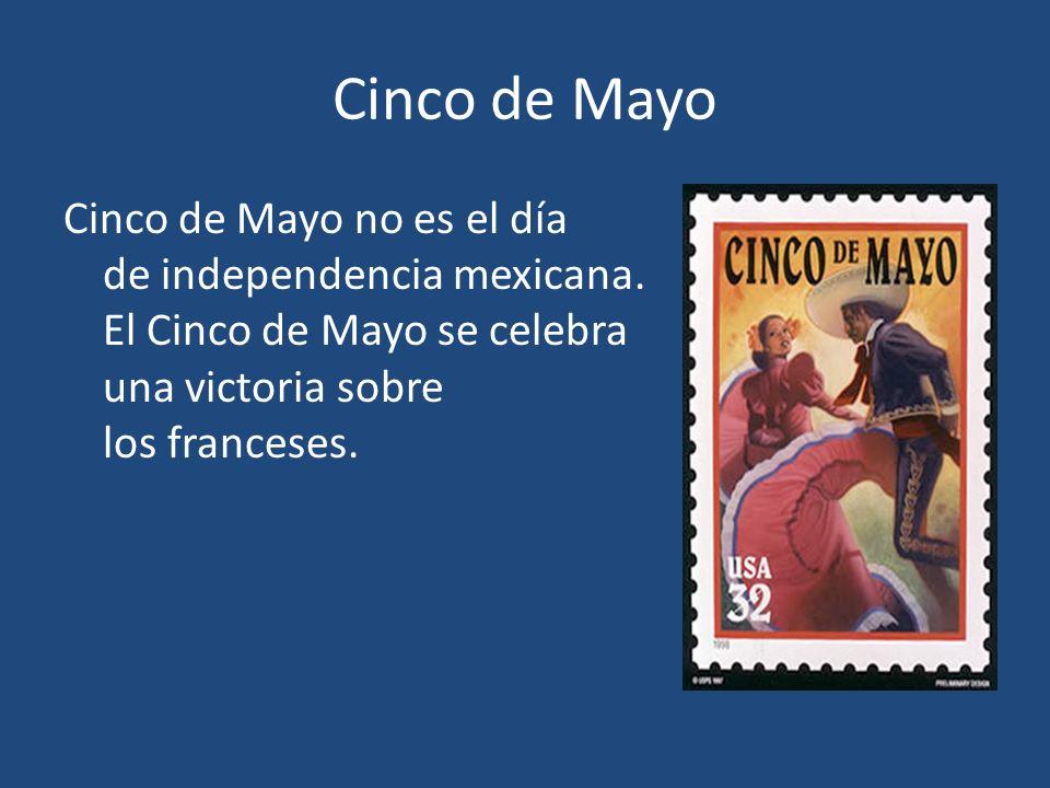 Cinco de Mayo Cinco de Mayo no es el día de independencia mexicana. El Cinco de Mayo se celebra una victoria sobre los franceses.
