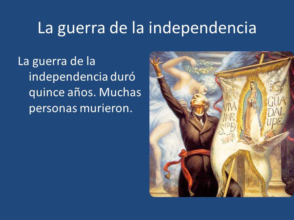 La guerra de la independencia La guerra de la independencia duró quince años. Muchas personas murieron.