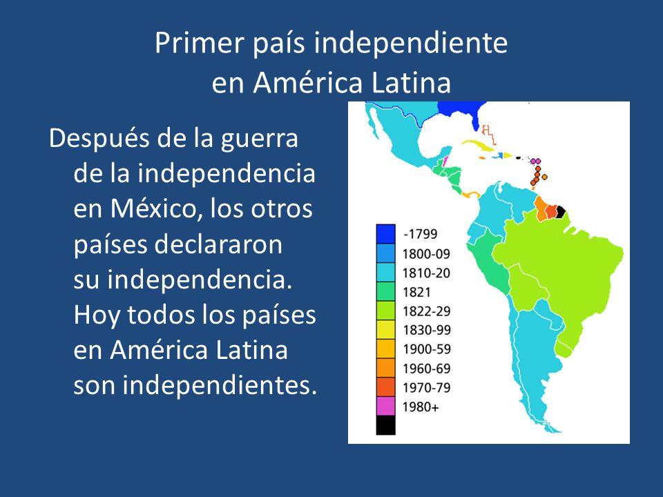 Primer país independiente en América Latina Después de la guerra de la independencia en México, los otros países declararon su independencia. Hoy todo