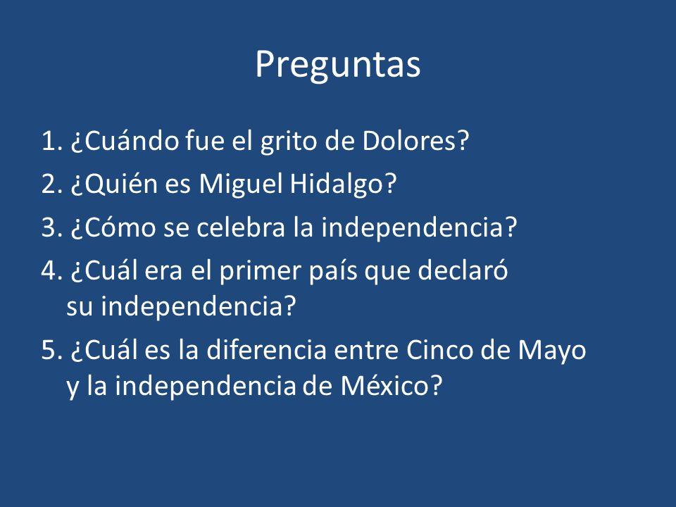 Preguntas 1. ¿Cuándo fue el grito de Dolores? 2. ¿Quién es Miguel Hidalgo? 3. ¿Cómo se celebra la independencia? 4. ¿Cuál era el primer país que decla