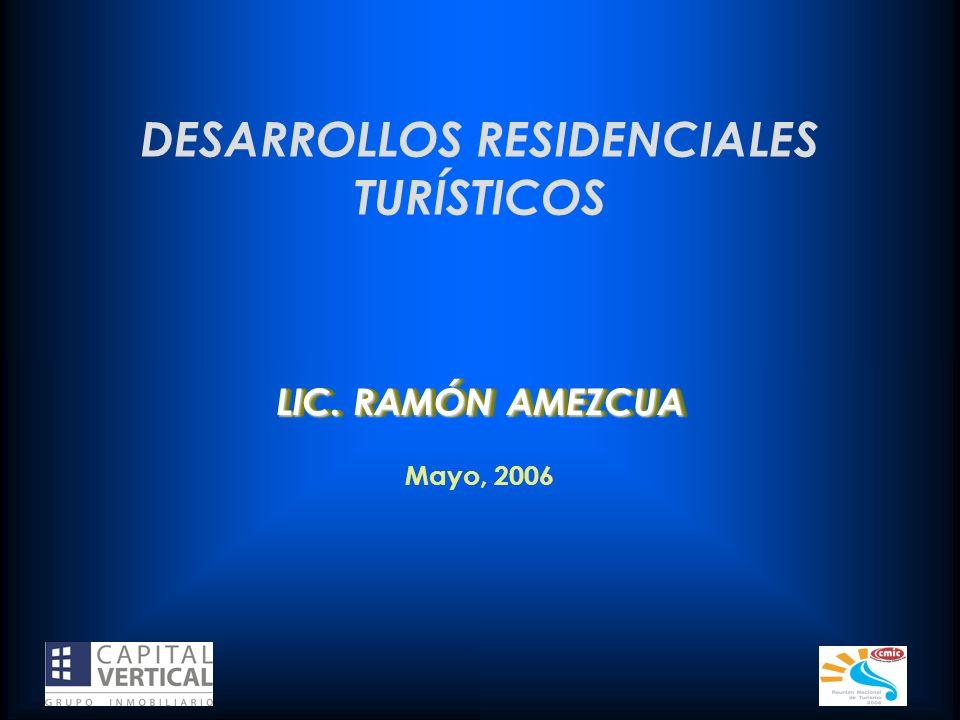 DESARROLLOS RESIDENCIALES TURÍSTICOS Mayo, 2006 LIC. RAMÓN AMEZCUA