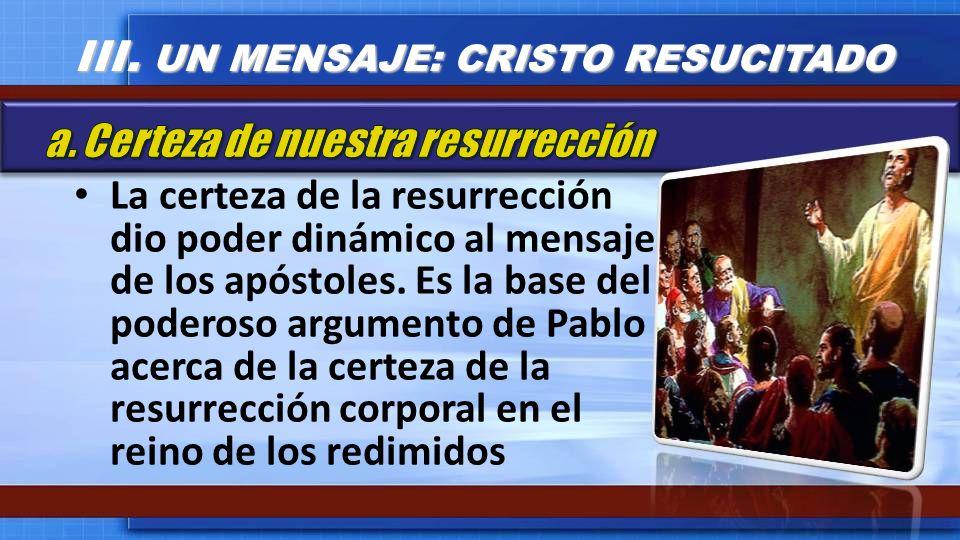 La certeza de la resurrección dio poder dinámico al mensaje de los apóstoles. Es la base del poderoso argumento de Pablo acerca de la certeza de la re
