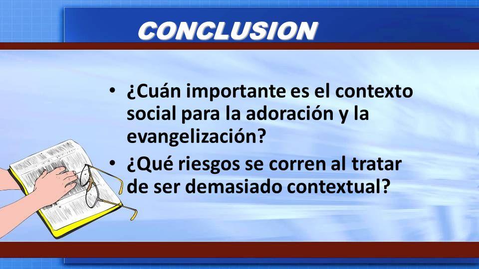 CONCLUSION ¿Cuán importante es el contexto social para la adoración y la evangelización? ¿Qué riesgos se corren al tratar de ser demasiado contextual?
