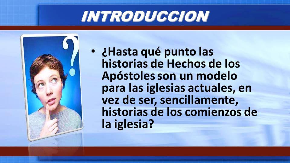 INTRODUCCION ¿Hasta qué punto las historias de Hechos de los Apóstoles son un modelo para las iglesias actuales, en vez de ser, sencillamente, histori