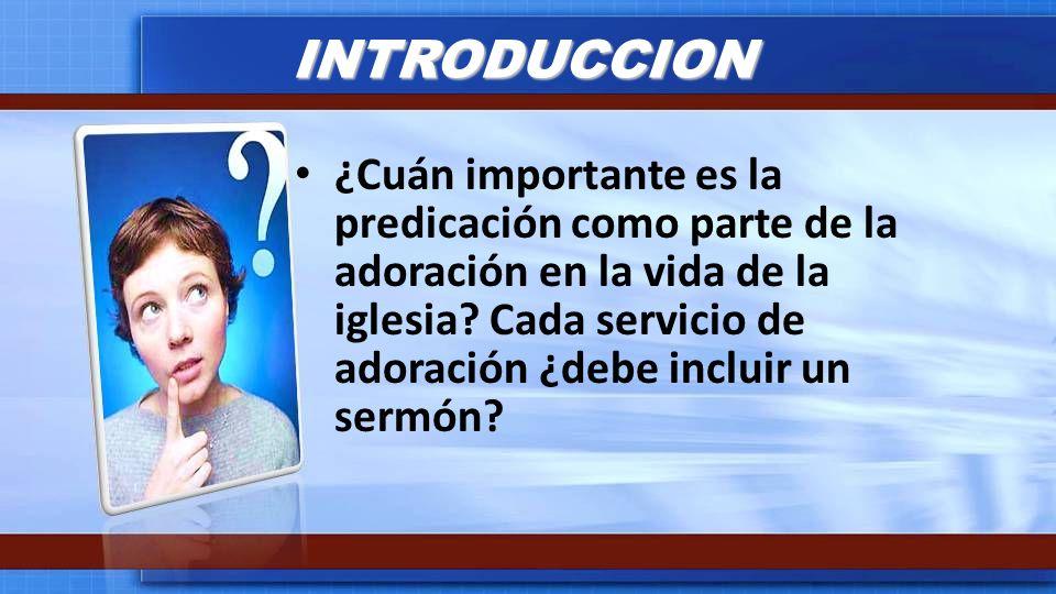 INTRODUCCION ¿Cuán importante es la predicación como parte de la adoración en la vida de la iglesia? Cada servicio de adoración ¿debe incluir un sermó