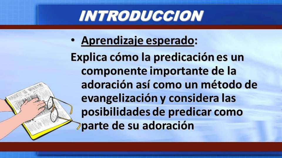 INTRODUCCION Aprendizaje esperado: Aprendizaje esperado: Explica cómo la predicación es un componente importante de la adoración así como un método de