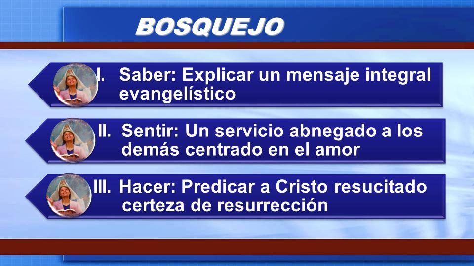 BOSQUEJO I.Saber: I.Saber: Explicar un mensaje integral evangelístico II.Sentir: II.Sentir: Un servicio abnegado a los demás centrado en el amor III.