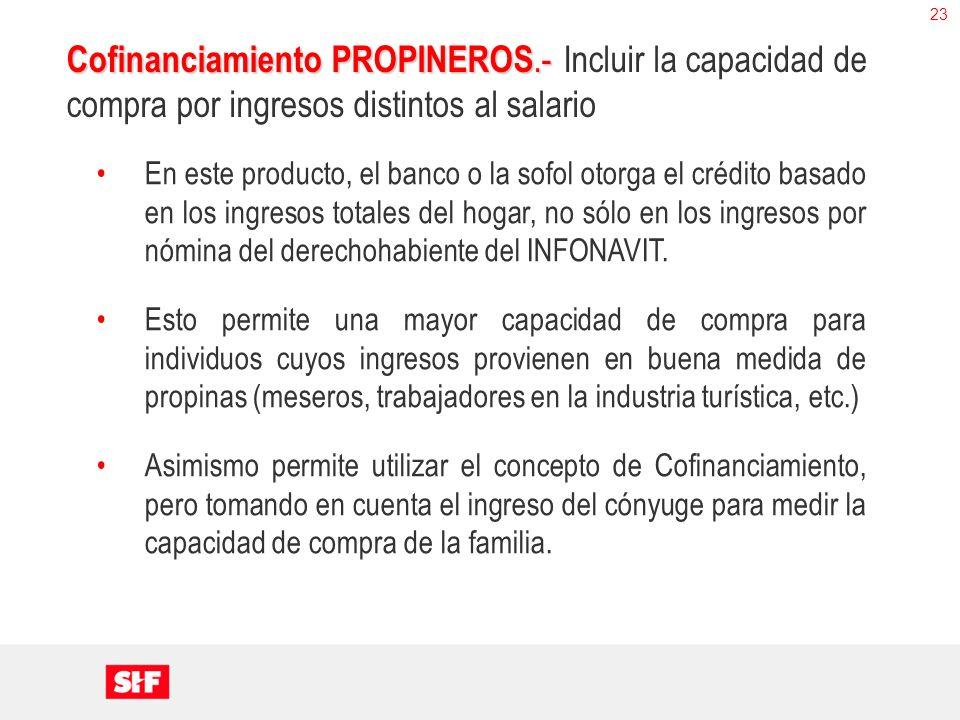 23 Cofinanciamiento PROPINEROS.- Cofinanciamiento PROPINEROS.- Incluir la capacidad de compra por ingresos distintos al salario En este producto, el b
