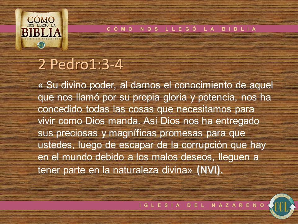 2 Pedro1:3-4 (NVI). « Su divino poder, al darnos el conocimiento de aquel que nos llamó por su propia gloria y potencia, nos ha concedido todas las co