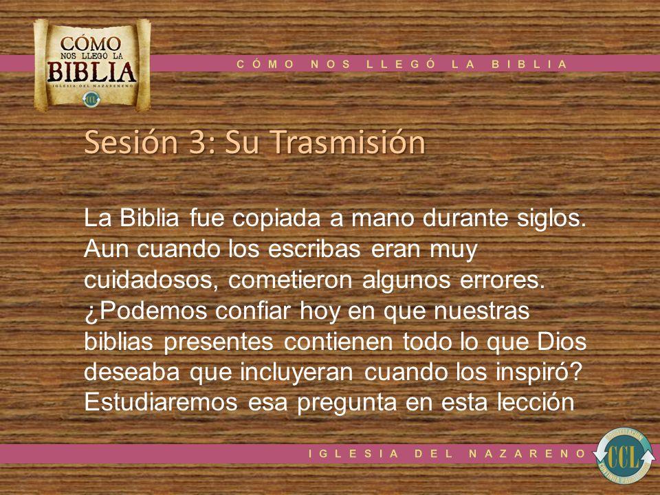 Sesión 3: Su Trasmisión La Biblia fue copiada a mano durante siglos. Aun cuando los escribas eran muy cuidadosos, cometieron algunos errores. ¿Podemos