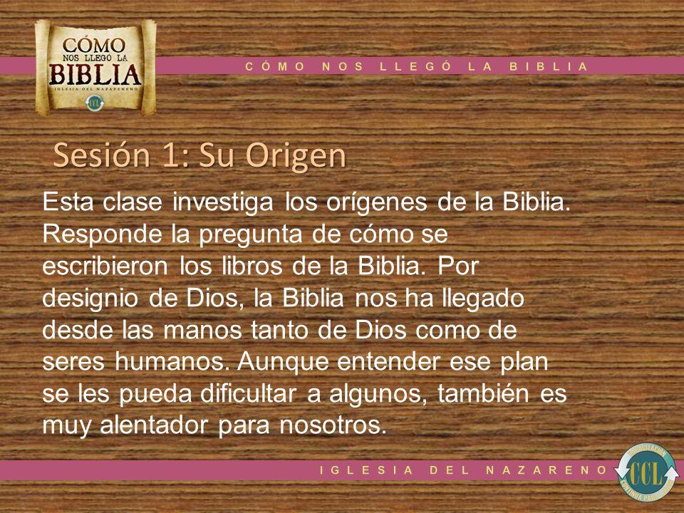 Sesión 1: Su Origen Esta clase investiga los orígenes de la Biblia. Responde la pregunta de cómo se escribieron los libros de la Biblia. Por designio