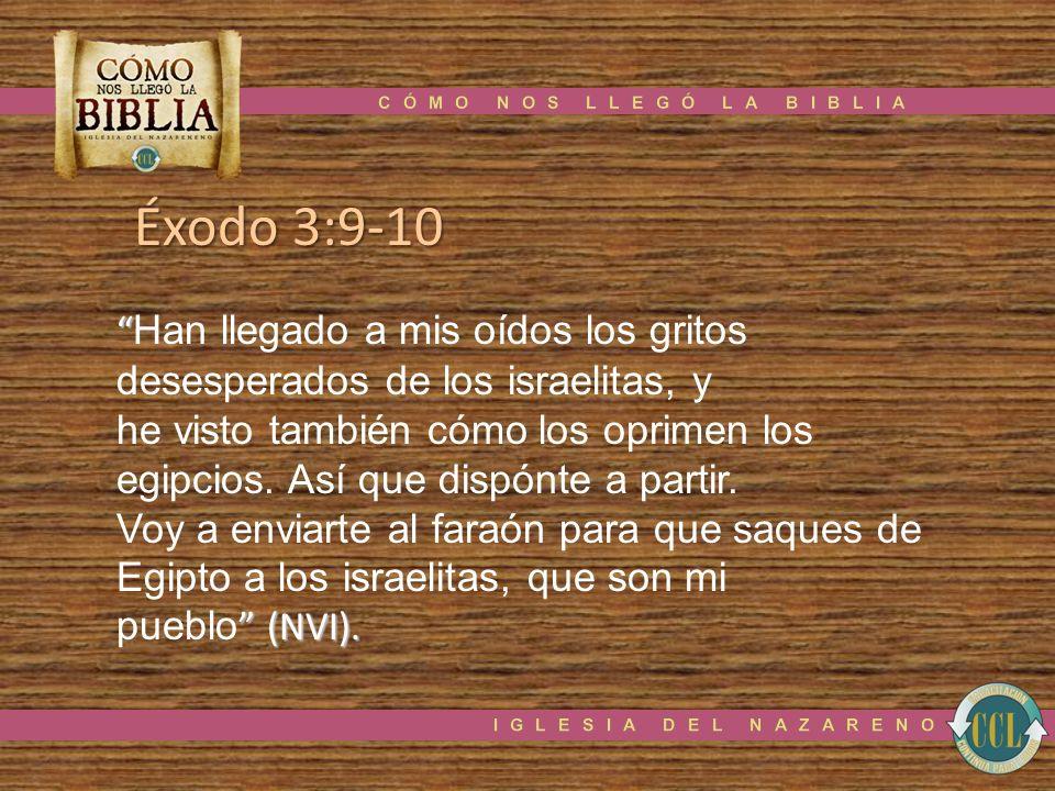Éxodo 3:9-10 Han llegado a mis oídos los gritos desesperados de los israelitas, y he visto también cómo los oprimen los egipcios. Así que dispónte a p