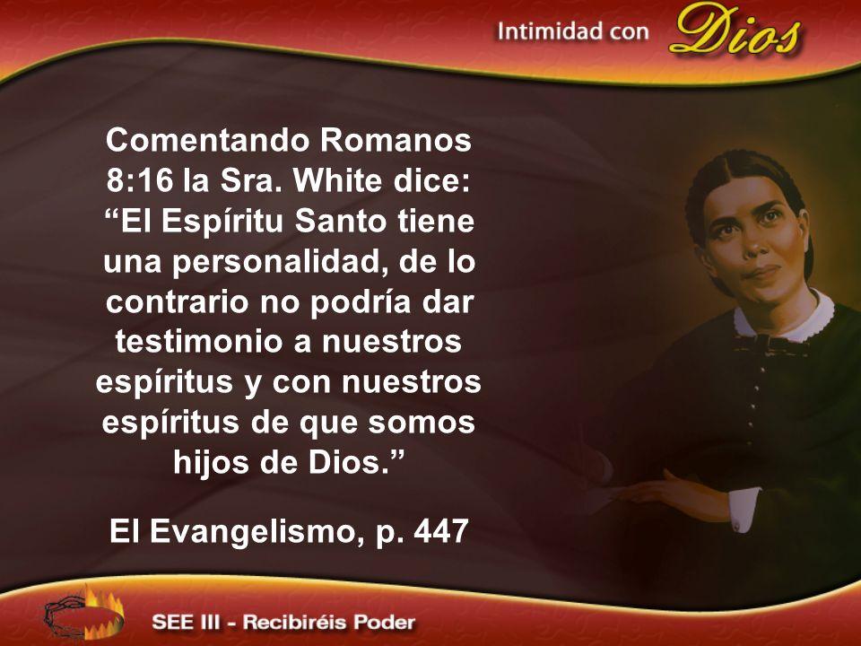 Comentando Romanos 8:16 la Sra. White dice: El Espíritu Santo tiene una personalidad, de lo contrario no podría dar testimonio a nuestros espíritus y