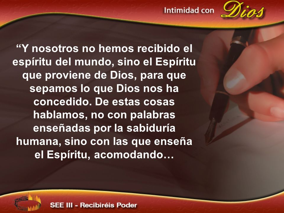 Y nosotros no hemos recibido el espíritu del mundo, sino el Espíritu que proviene de Dios, para que sepamos lo que Dios nos ha concedido. De estas cos