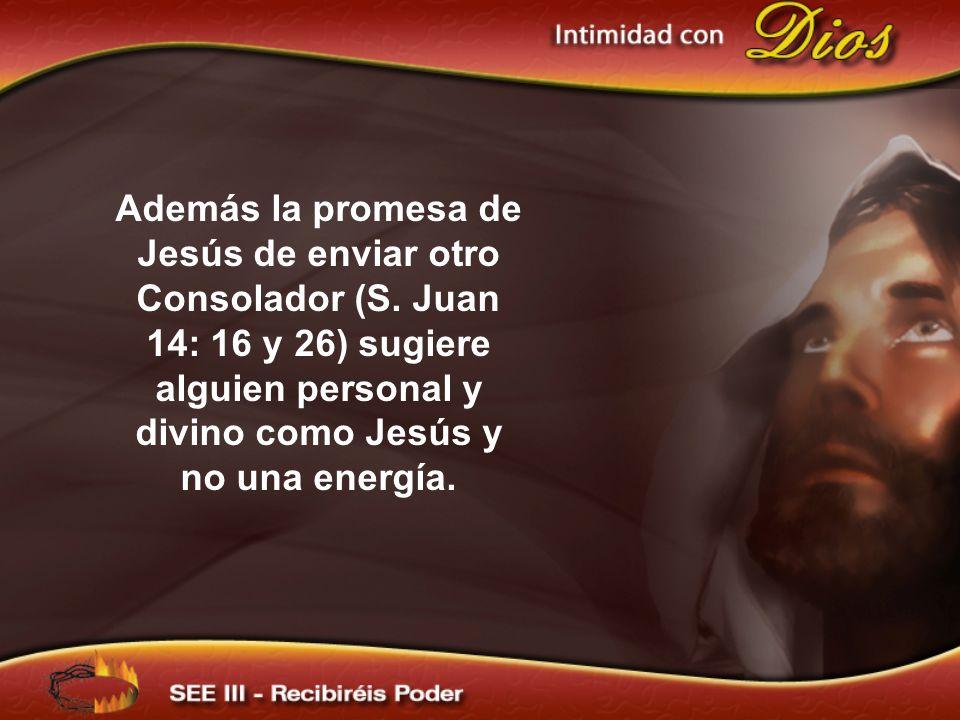 Además la promesa de Jesús de enviar otro Consolador (S. Juan 14: 16 y 26) sugiere alguien personal y divino como Jesús y no una energía.