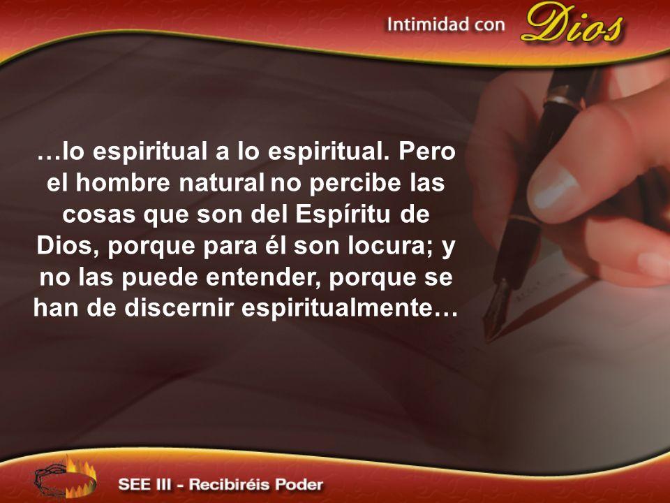 …lo espiritual a lo espiritual. Pero el hombre natural no percibe las cosas que son del Espíritu de Dios, porque para él son locura; y no las puede en