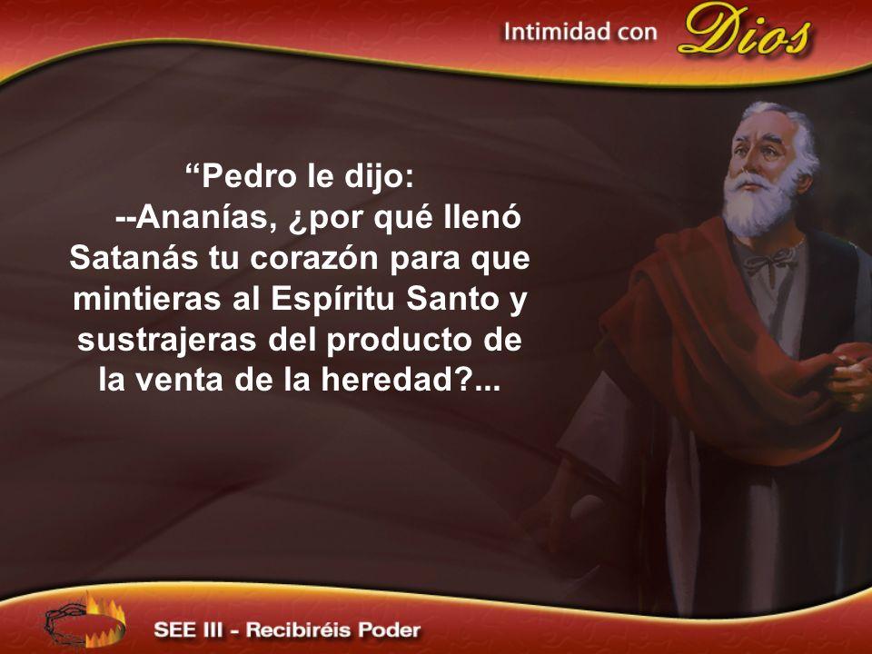 Pedro le dijo: --Ananías, ¿por qué llenó Satanás tu corazón para que mintieras al Espíritu Santo y sustrajeras del producto de la venta de la heredad?