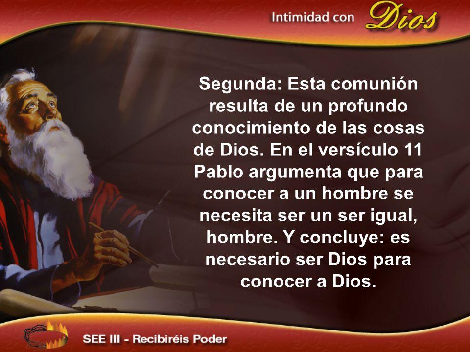 Segunda: Esta comunión resulta de un profundo conocimiento de las cosas de Dios. En el versículo 11 Pablo argumenta que para conocer a un hombre se ne