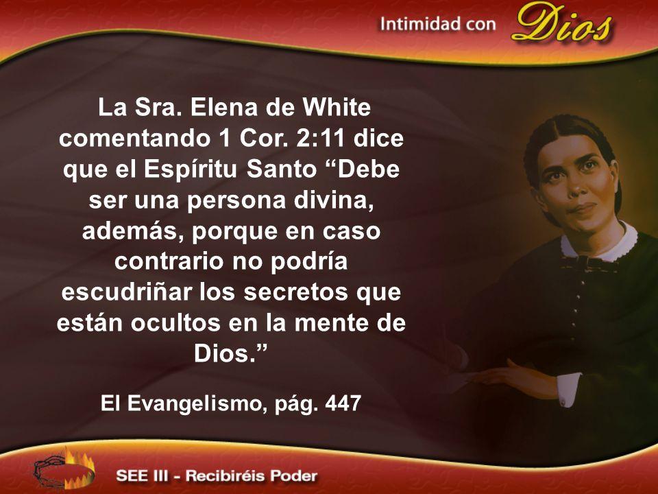 La Sra. Elena de White comentando 1 Cor. 2:11 dice que el Espíritu Santo Debe ser una persona divina, además, porque en caso contrario no podría escud