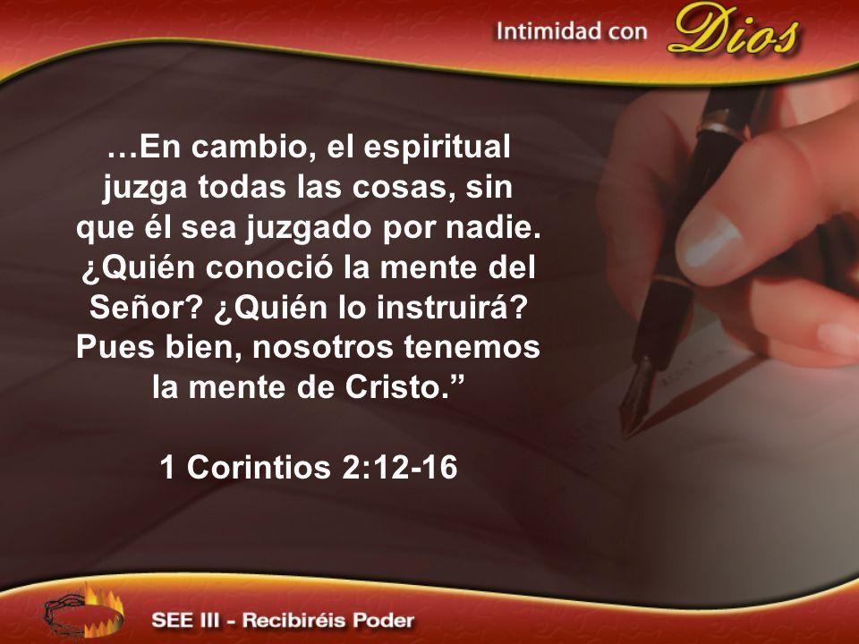 …En cambio, el espiritual juzga todas las cosas, sin que él sea juzgado por nadie. ¿Quién conoció la mente del Señor? ¿Quién lo instruirá? Pues bien,